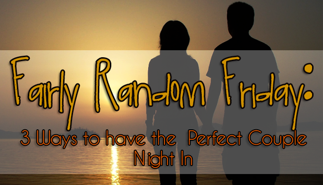 3 Ways to Have the Perfect Couple Night In – Fairly Random Friday