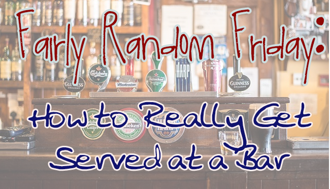 How to Really Get Served at a Bar- Fairly RandomFriday