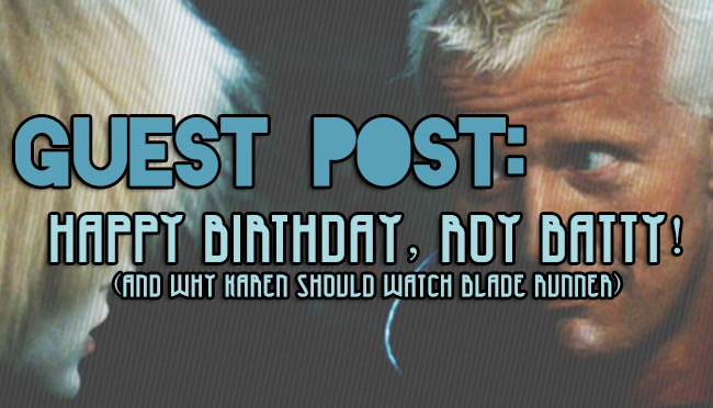 Guest Post: Happy Birthday, Roy Batty! (And Why Karen Should Watch Blade Runner)