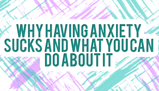 Why Having Anxiety Sucks and What You Can Do About It