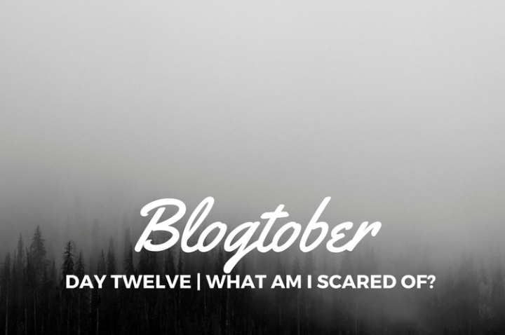 Blogtober| Day Twelve – What am I Scared Of?