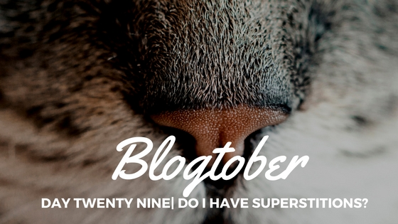 Blogtober| Day Twenty Nine – Do I Have Superstitions?