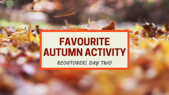Blogtober| Day Two – Favourite Autumn Activity