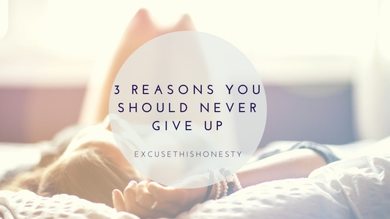 Lifestyle | 3 Reasons You Should Never GiveUp
