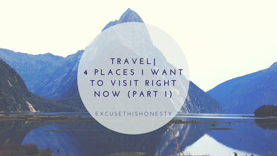 Travel| 4 Places I Want to Visit Right Now (Part 1)